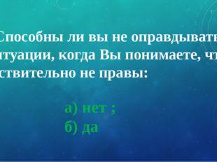 а) нет ; б) да 9. Способны ли вы не оправдываться в ситуации, когда Вы понима