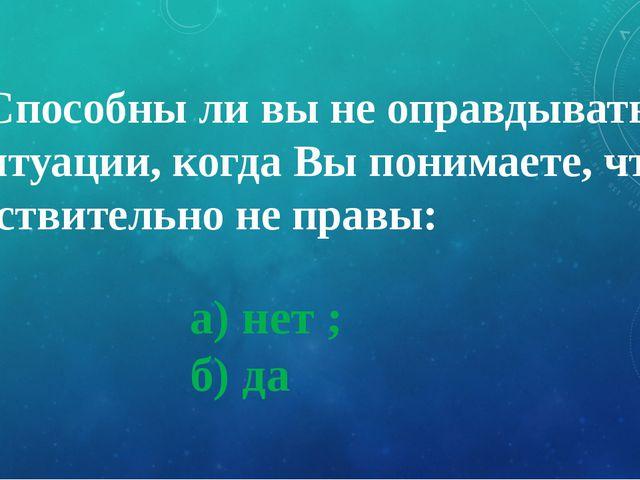 а) нет ; б) да 9. Способны ли вы не оправдываться в ситуации, когда Вы понима...