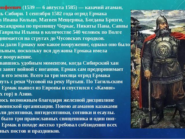 Ермак Тимофеевич(1539— 6августа 1585) — казачий атаман, завоеватель Сибири...