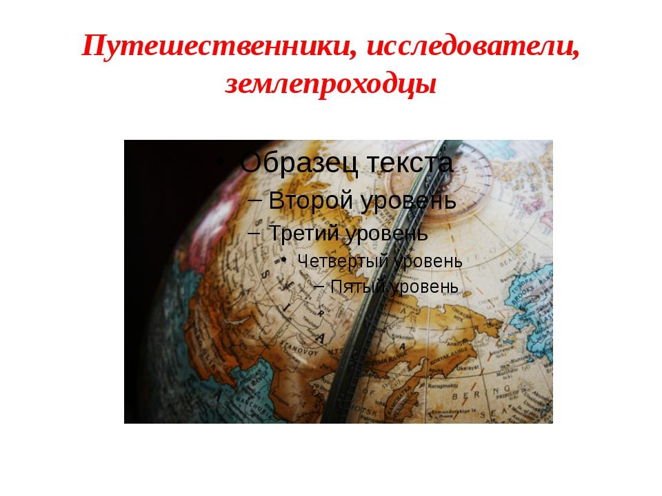 Путешественники, исследователи, землепроходцы