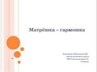 Матрёшка – гармошка Выполнила Габдулхакова В.М., учитель начальных классов МБ