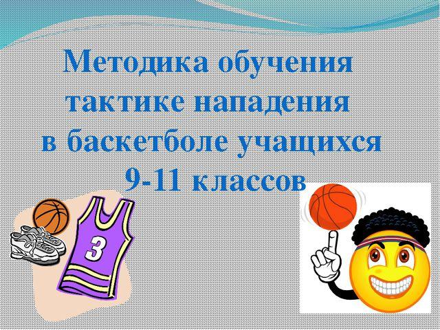 Методика обучения тактике нападения в баскетболе учащихся 9-11 классов