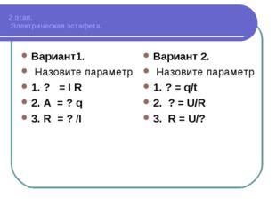 2 этап. Электрическая эстафета. Вариант1. Назовите параметр 1. ? = I R 2. А