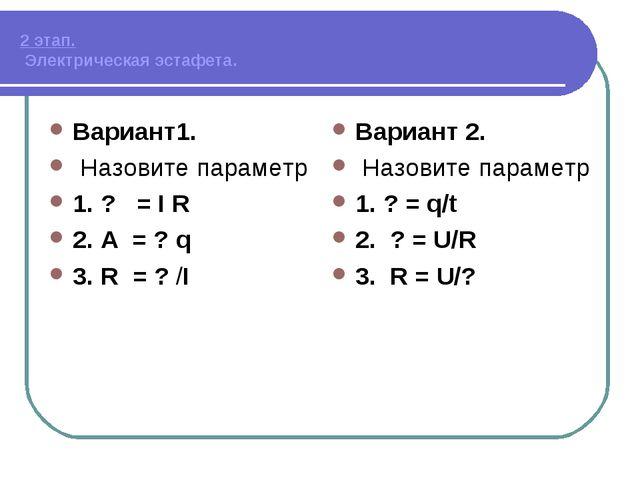 2 этап. Электрическая эстафета. Вариант1. Назовите параметр 1. ? = I R 2. А...