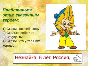 Незнайка, 6 лет, Россия, Представься этим сказочным героем: 1) Скажи, как теб