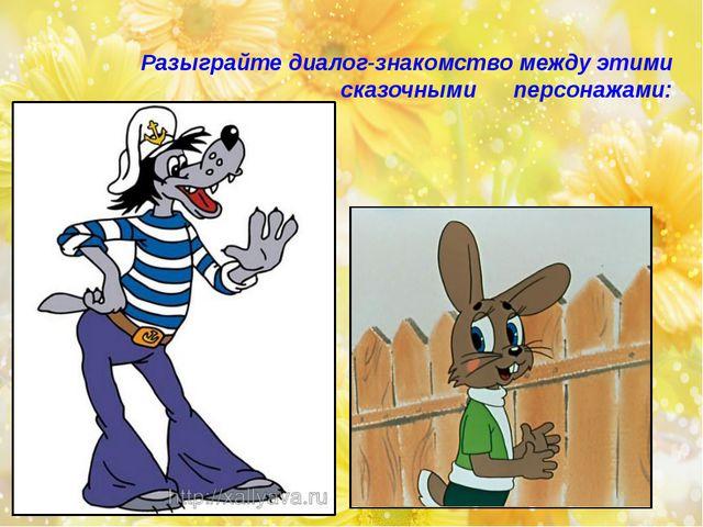 Разыграйте диалог-знакомство между этими сказочными персонажами: