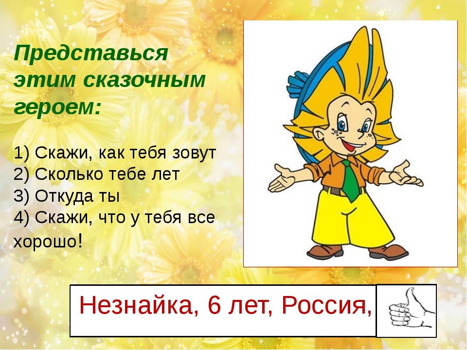 Незнайка, 6 лет, Россия, Представься этим сказочным героем: 1) Скажи, как теб...