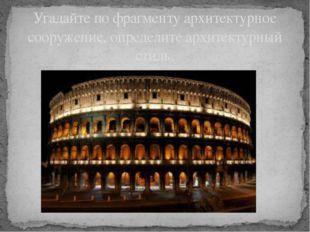 Угадайте по фрагменту архитектурное сооружение, определите архитектурный стиль.