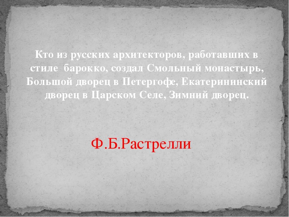 Кто из русских архитекторов, работавших в стиле барокко, создал Смольныймо...
