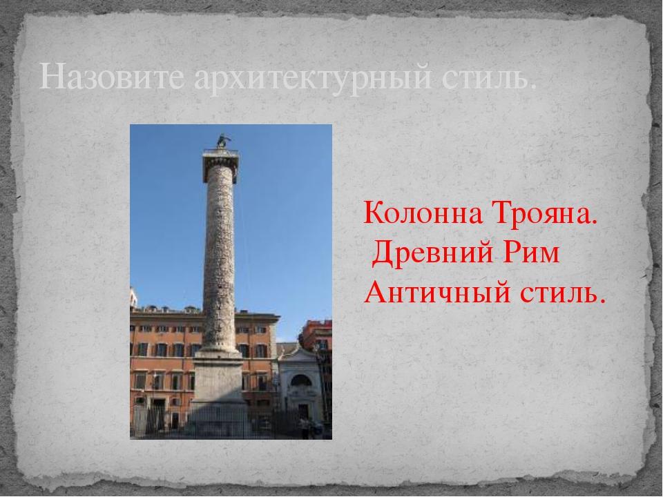 Назовите архитектурный стиль. Колонна Трояна. Древний Рим Античный стиль.