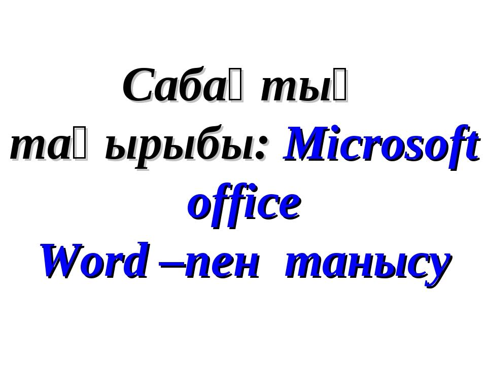 Сабақтың тақырыбы: Microsoft office Word –пен танысу