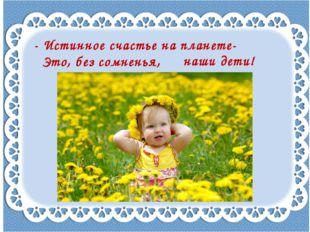 - Истинное счастье на планете- Это, без сомненья, наши дети!