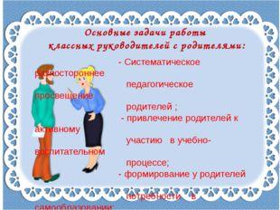 Основные задачи работы классных руководителей с родителями: - Систематическое