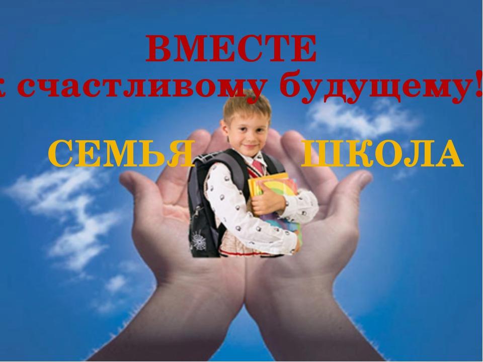 СЕМЬЯ ШКОЛА ВМЕСТЕ к счастливому будущему!