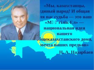 «Мы, казахстанцы, единый народ! И общая для нас судьба — это наш «Мәңгілік Е