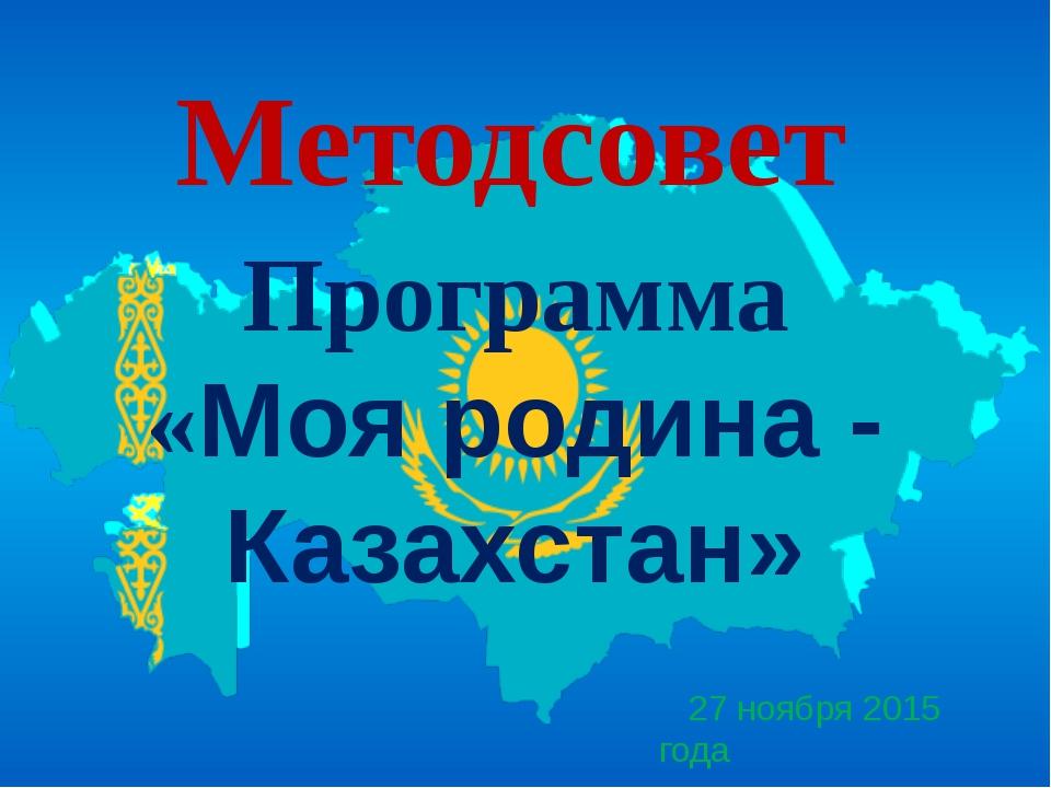 27 ноября 2015 года Методсовет Программа «Моя родина - Казахстан»