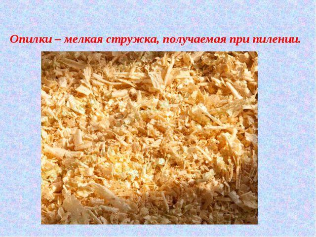 Опилки – мелкая стружка, получаемая при пилении.