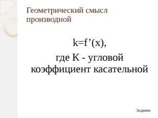 Геометрический смысл производной k=f'(x), где К - угловой коэффициент касател