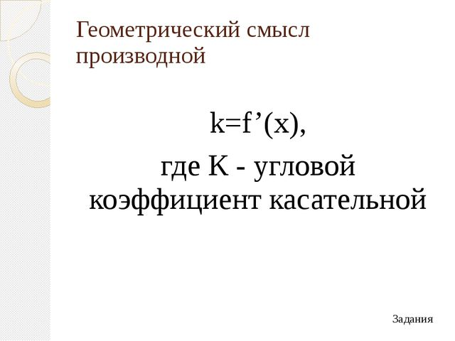 Геометрический смысл производной k=f'(x), где К - угловой коэффициент касател...