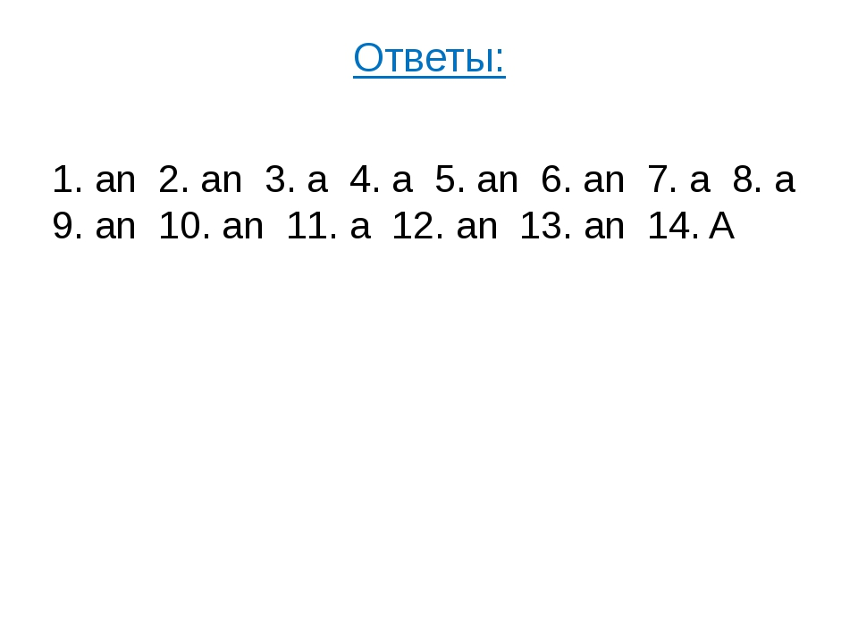 Ответы: 1. an 2. an 3. a 4. a 5. an 6. an 7. a 8. a 9. an 10. an 11. a 12. an...