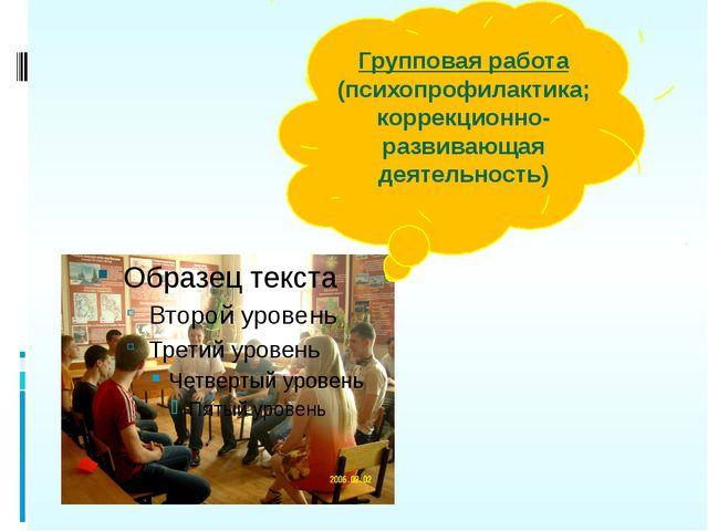 Групповая работа (психопрофилактика; коррекционно-развивающая деятельность)