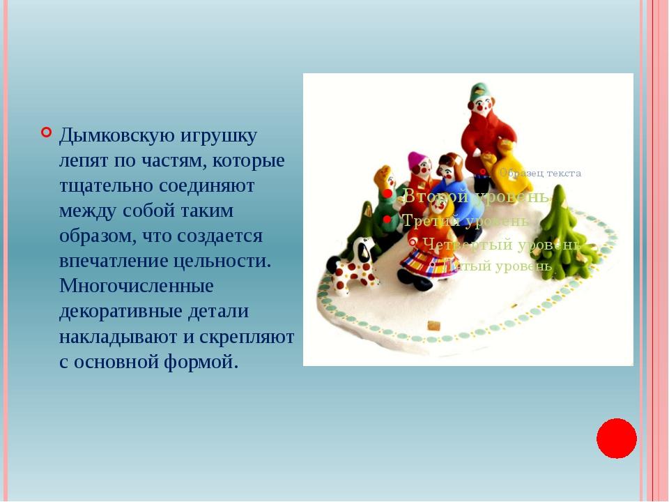 Дымковскую игрушку лепят по частям, которые тщательно соединяют между собой...
