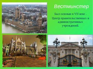 Вестминстер Был основан в VII веке . Центр правительственных и административн