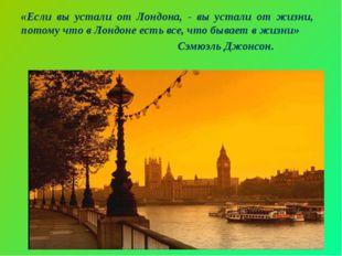 «Если вы устали от Лондона, - вы устали от жизни, потому что в Лондоне есть в
