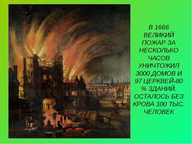 В 1666 ВЕЛИКИЙ ПОЖАР ЗА НЕСКОЛЬКО ЧАСОВ УНИЧТОЖИЛ 3000 ДОМОВ И 97 ЦЕРКВЕЙ-80...