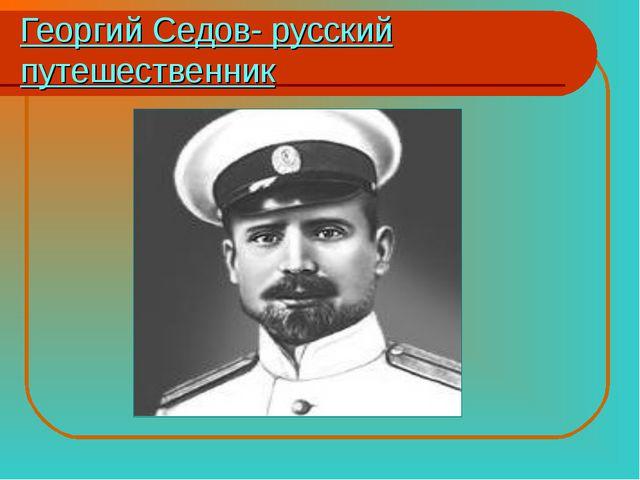 Георгий Седов- русский путешественник