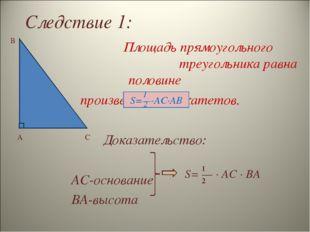 Следствие 1: A B C 1 2 S= — ∙ AC ∙ BA Площадь прямоугольного треугольника рав