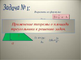 Выразить из формулы: 1) а; 2) ha. Решение: 1) a= —; S=— ∙a ∙ ha 1 2 a ha 2s h