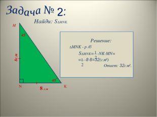 Найди: S∆MNK. Решение: ∆MNK - р /б S∆MNK=—∙NK∙MN= =—∙8∙8=32(см²) Ответ: 32см