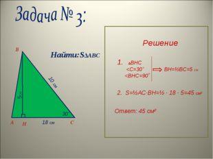 A B C H 30˚ 10 см 18 см 5см Найти:S∆ABC Решение 1. ∆BHC