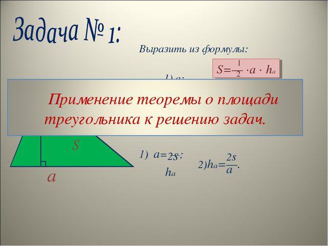 Выразить из формулы: 1) а; 2) ha. Решение: 1) a= —; S=— ∙a ∙ ha 1 2 a ha 2s h...