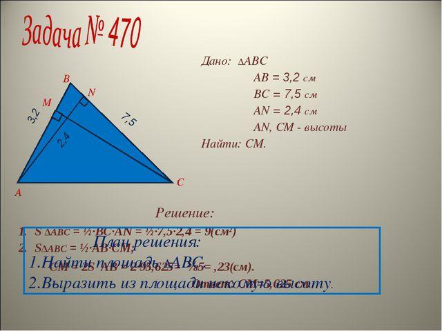 Дано: ∆ABC AB = 3,2 см BC = 7,5 см AN = 2,4 см AN, CM - высоты Найти: CM. Реш...