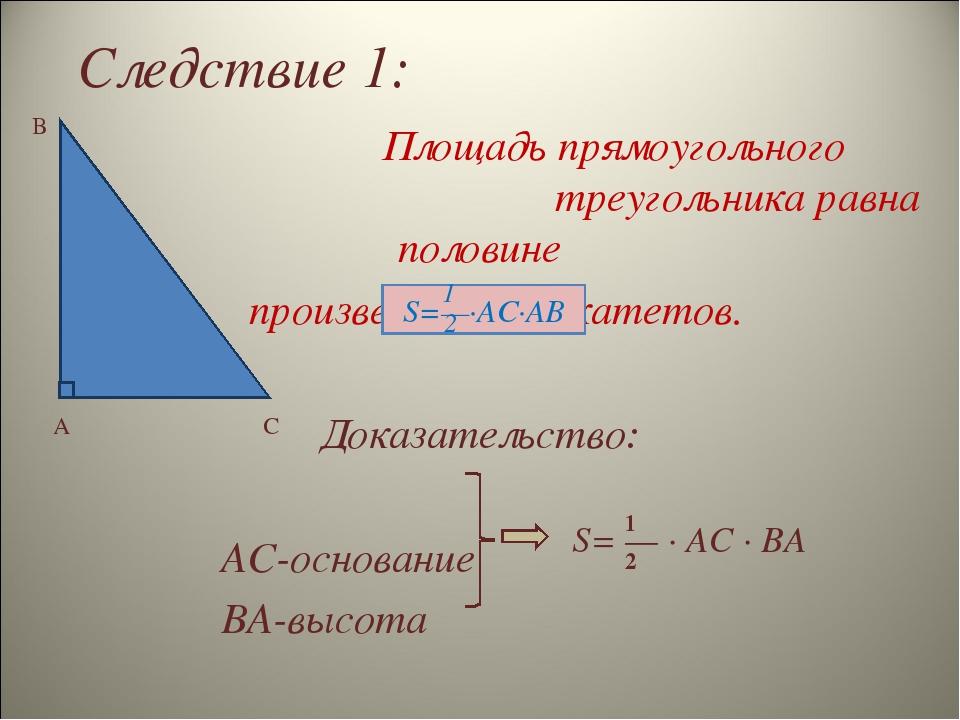 Следствие 1: A B C 1 2 S= — ∙ AC ∙ BA Площадь прямоугольного треугольника рав...
