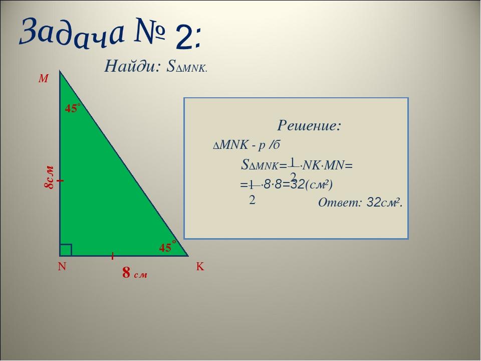 Найди: S∆MNK. Решение: ∆MNK - р /б S∆MNK=—∙NK∙MN= =—∙8∙8=32(см²) Ответ: 32см...