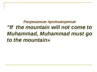 "Разрешение противоречия ""If the mountain will not come to Muhammad, Muhammad"