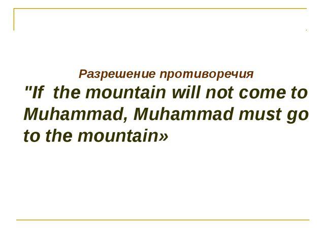 "Разрешение противоречия ""If the mountain will not come to Muhammad, Muhammad..."