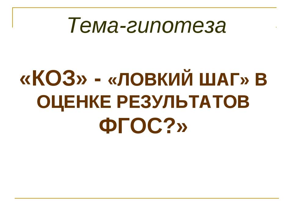 Тема-гипотеза «КОЗ» - «ЛОВКИЙ ШАГ» В ОЦЕНКЕ РЕЗУЛЬТАТОВ ФГОС?»