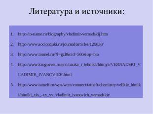 Литература и источники: http://to-name.ru/biography/vladimir-vernadskij.htm h