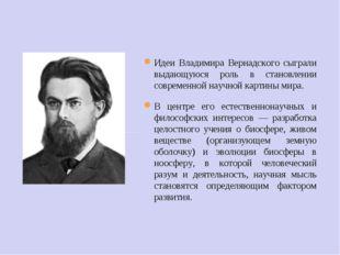 Идеи Владимира Вернадского сыграли выдающуюся роль в становлении современной