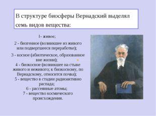 В структуре биосферы Вернадский выделял семь видов вещества: 1- живое; 2 - би