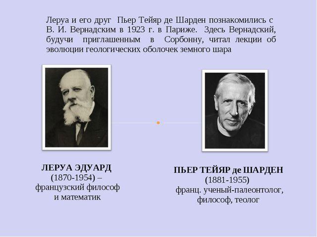 Леруа и его друг Пьер Тейяр де Шарден познакомились с В. И. Вернадским в 1923...