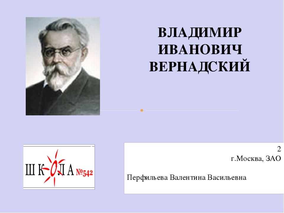 ВЛАДИМИР ИВАНОВИЧ ВЕРНАДСКИЙ 2 г.Москва, ЗАО Перфильева Валентина Васильевна