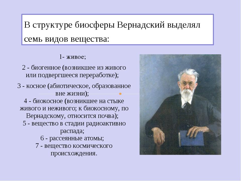 В структуре биосферы Вернадский выделял семь видов вещества: 1- живое; 2 - би...