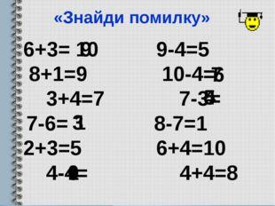 «Знайди помилку» 6+3= 9-4=5 8+1=9 10-4= 3+4=7 7-3= 7-6= 8-7=1 2+3=5 6+4=10 4-