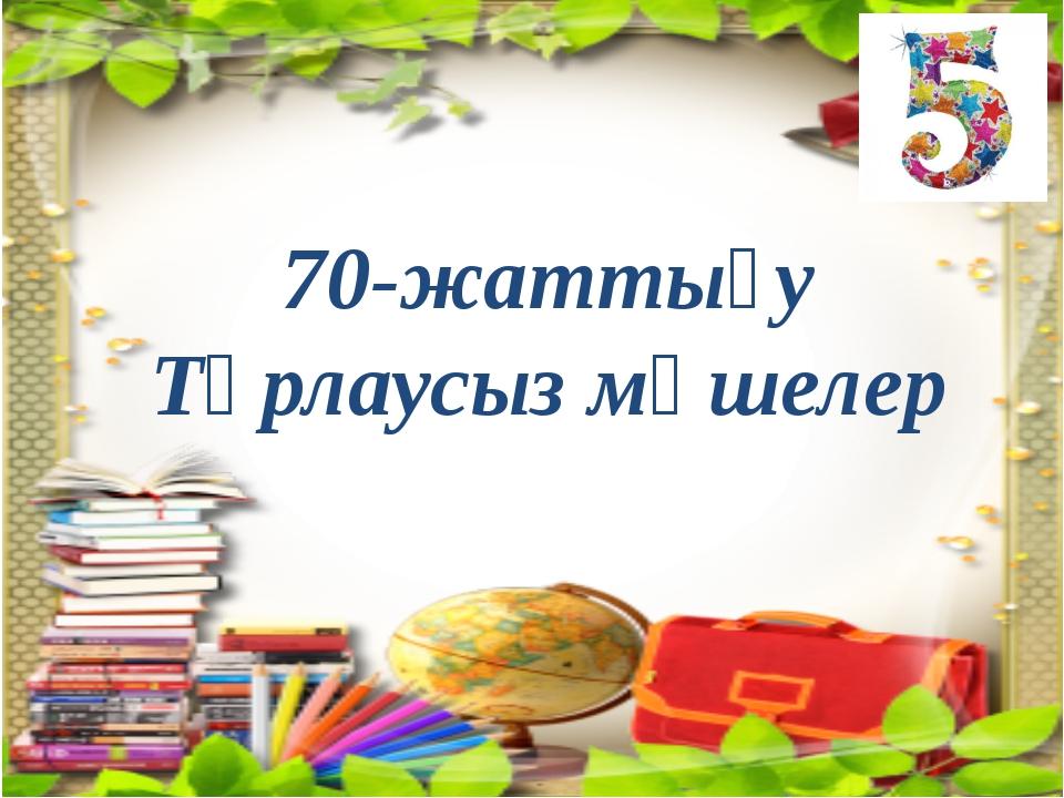 5-топ 70-жаттығу Тұрлаусыз мүшелер