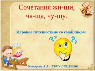 Сочетания жи-ши, ча-ща, чу-щу. Игровое путешествие со смайликом Комарова А.А.